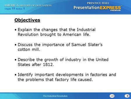 Chapter 11 Section 1 The Industrial Revolution Explain the changes that the Industrial Revolution brought to American life. Discuss the importance of Samuel.