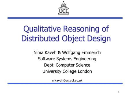 1 Qualitative Reasoning of Distributed Object Design Nima Kaveh & Wolfgang Emmerich Software Systems Engineering Dept. Computer Science University College.