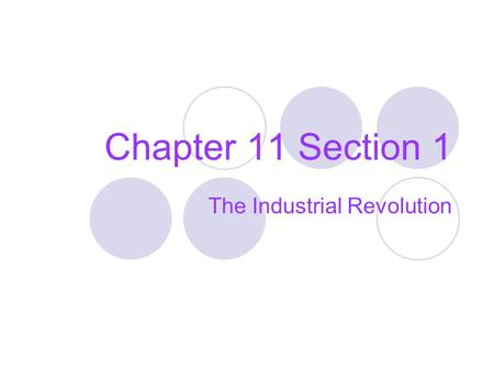 Chapter 11 Section 1 The Industrial Revolution. What is the Industrial Revolution? It was a long slow process which completely changed the way goods were.