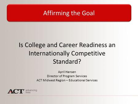 Is College and Career Readiness an Internationally Competitive Standard? April Hansen Director of Program Services ACT Midwest Region – Educational Services.
