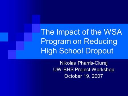 The Impact of the WSA Program on Reducing High School Dropout Nikolas Pharris-Ciurej UW-BHS Project Workshop October 19, 2007.