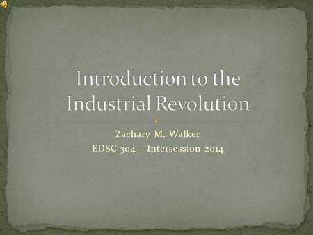 Zachary M. Walker EDSC 304 – Intersession 2014 This all happened hundreds of years ago, right? It can't possibly still be important? Actually it is!