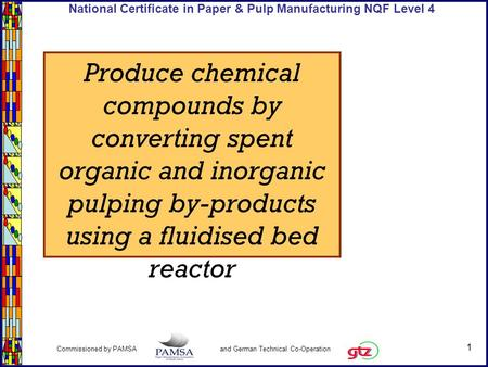 1 Commissioned by PAMSA and German Technical Co-Operation National Certificate in Paper & Pulp Manufacturing NQF Level 4 Produce chemical compounds by.