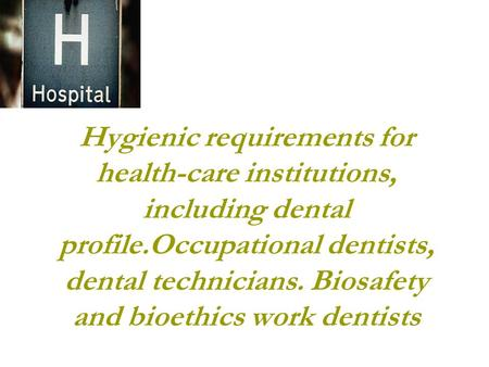 Hygienic requirements for health-care institutions, including dental profile.Occupational dentists, dental technicians. Biosafety and bioethics work dentists.