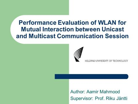 Performance Evaluation of WLAN for Mutual Interaction between Unicast and Multicast Communication Session Author: Aamir Mahmood Supervisor: Prof. Riku.