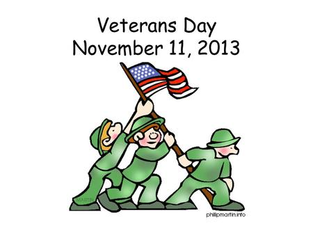 Veterans Day November 11, 2013. Who is a Veteran? Veterans are people who serve or have served in the military in times of war or peace.
