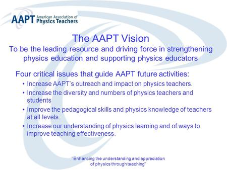 Enhancing the understanding and appreciation of physics through teaching The AAPT Vision To be the leading resource and driving force in strengthening.