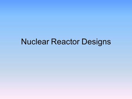 Nuclear Reactor Designs. Pressurized Water Reactors Animated diagram Most common in US today.