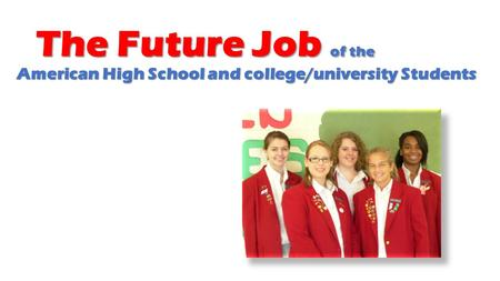 The Future Job of the American High School and college/university Students The Future Job of the American High School and college/university Students.