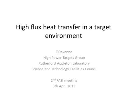 High flux heat transfer in a target environment T.Davenne High Power Targets Group Rutherford Appleton Laboratory Science and Technology Facilities Council.