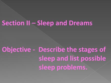 Section II – Sleep and Dreams Objective - Describe the stages of sleep and list possible sleep problems.