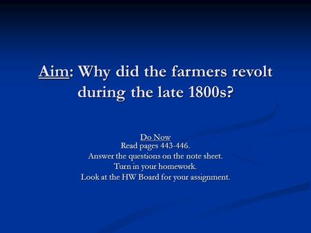 Aim: Why did the farmers revolt during the late 1800s? Do Now Read pages 443-446. Answer the questions on the note sheet. Turn in your homework. Look at.