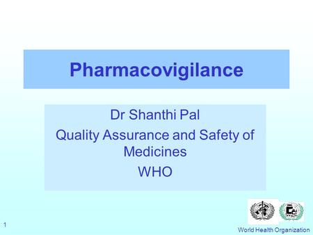 World Health Organization 1 Pharmacovigilance Dr Shanthi Pal Quality Assurance and Safety of Medicines WHO.