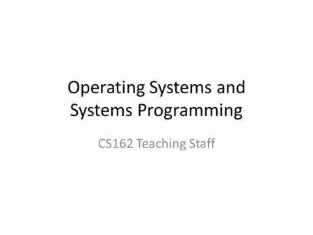 Operating Systems and Systems Programming CS162 Teaching Staff.