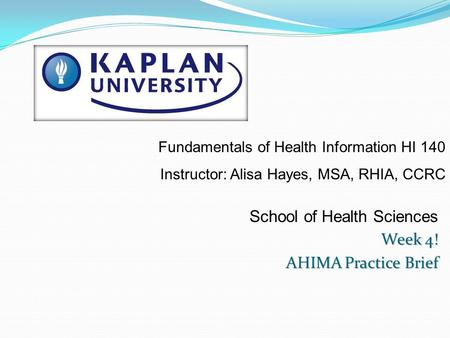 School of Health Sciences Week 4! AHIMA Practice Brief Fundamentals of Health Information HI 140 Instructor: Alisa Hayes, MSA, RHIA, CCRC.