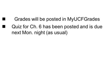 Grades will be posted in MyUCFGrades Quiz for Ch. 6 has been posted and is due next Mon. night (as usual)
