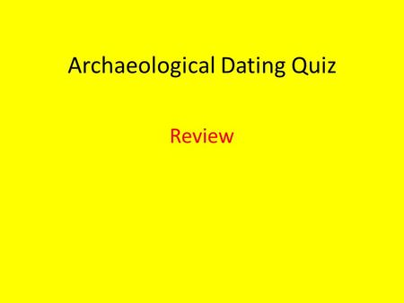 Archaeological Dating Quiz Review. 8 Rules of Relative Dating Date with Caution Relationship between artifacts and their context Date level by latest.