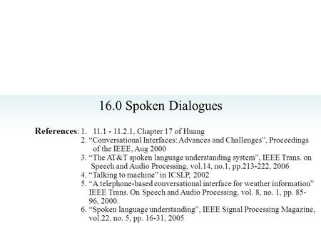 "16.0 Spoken Dialogues References: 1. 11.1 - 11.2.1, Chapter 17 of Huang 2. ""Conversational Interfaces: Advances and Challenges"", Proceedings of the IEEE,"