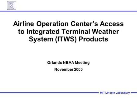MIT Lincoln Laboratory Airline Operation Center's Access to Integrated Terminal Weather System (ITWS) Products Orlando NBAA Meeting November 2005.