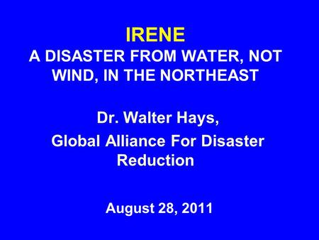 IRENE A DISASTER FROM WATER, NOT WIND, IN THE NORTHEAST August 28, 2011 Dr. Walter Hays, Global Alliance For Disaster Reduction.