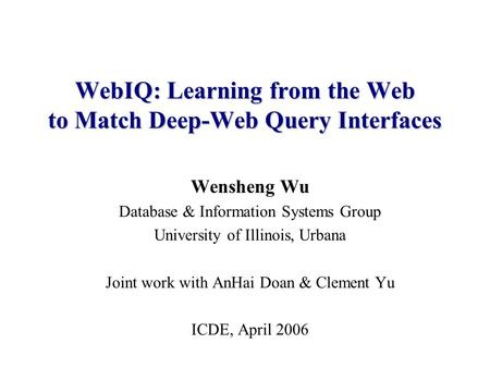 WebIQ: Learning from the Web to Match Deep-Web Query Interfaces Wensheng Wu Database & Information Systems Group University of Illinois, Urbana Joint work.