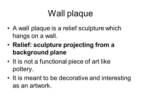 Wall plaque A wall plaque is a relief sculpture which hangs on a wall. Relief: sculpture projecting from a background plane It is not a functional piece.