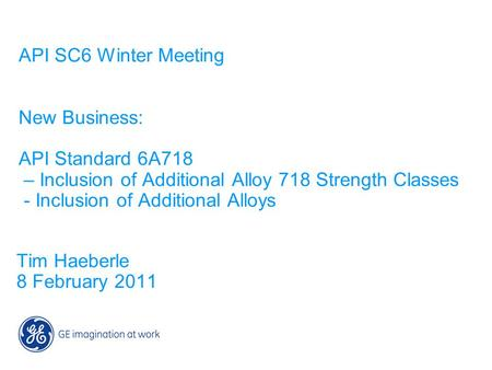 API SC6 Winter Meeting New Business: API Standard 6A718 – Inclusion of Additional Alloy 718 Strength Classes - Inclusion of Additional Alloys Tim Haeberle.