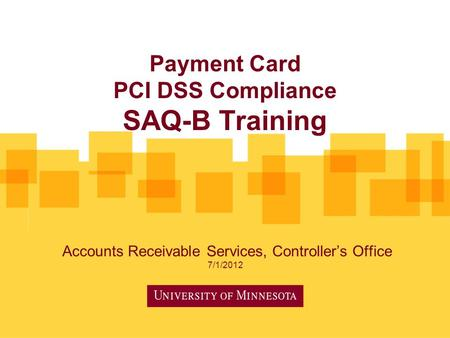 Payment Card PCI DSS Compliance SAQ-B Training Accounts Receivable Services, Controller's Office 7/1/2012.