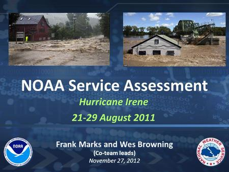 Hurricane Irene 21-29 August 2011 Hurricane Irene 21-29 August 2011 NOAA Service Assessment Frank Marks and Wes Browning (Co-team leads) November 27, 2012.