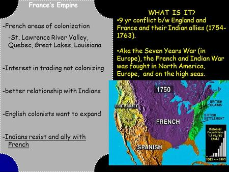 France's Empire -French areas of colonization -St. Lawrence River Valley, Quebec, Great Lakes, Louisiana -Interest in trading not colonizing -better relationship.