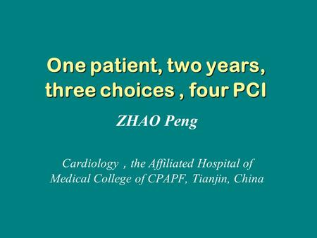One patient, two years, three choices, four PCI ZHAO Peng Cardiology , the Affiliated Hospital of Medical College of CPAPF, Tianjin, China.