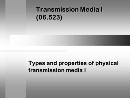 Transmission Media I (06.523) Types and properties of physical transmission media I.
