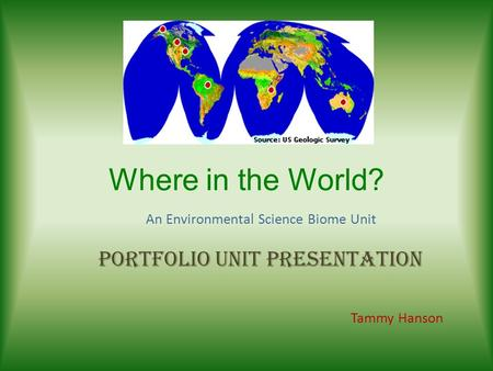 Where in the World? An Environmental Science Biome Unit Portfolio Unit Presentation Tammy Hanson.