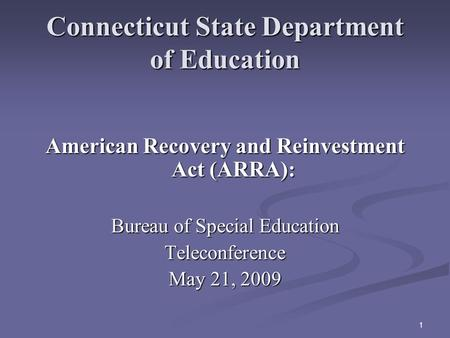 1 Connecticut State Department of Education American Recovery and Reinvestment Act (ARRA): Bureau of Special Education Teleconference May 21, 2009.