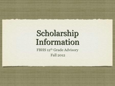 Scholarship Information FBHS 12 th Grade Advisory Fall 2012 FBHS 12 th Grade Advisory Fall 2012.