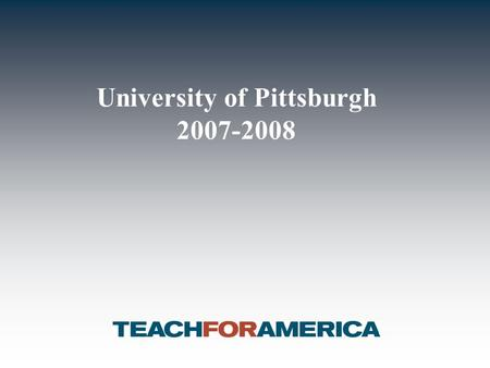 University of Pittsburgh 2007-2008. 1 Overview of Teach For America I. Our nation's most pressing issue –13 million children growing up in poverty today.