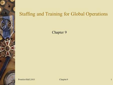 Prentice Hall 2003Chapter 91 Staffing and Training for Global Operations Chapter 9.