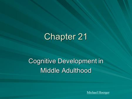 Chapter 21 Cognitive Development in Middle Adulthood Michael Hoerger.
