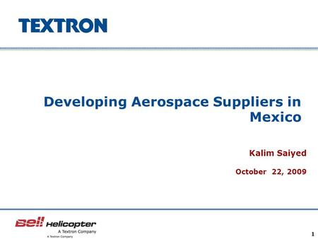 Company Confidential 1 Developing Aerospace Suppliers in Mexico Kalim Saiyed October 22, 2009.