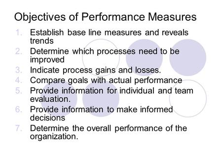 Objectives of Performance Measures 1.Establish base line measures and reveals trends 2.Determine which processes need to be improved 3.Indicate process.