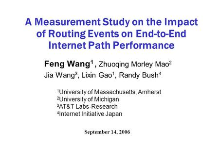 A Measurement Study on the Impact of Routing Events on End-to-End Internet Path Performance Feng Wang 1, Zhuoqing Morley Mao 2 Jia Wang 3, Lixin Gao 1,