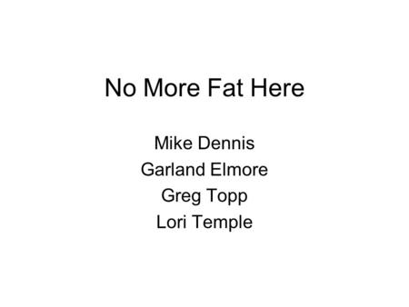 No More Fat Here Mike Dennis Garland Elmore Greg Topp Lori Temple.