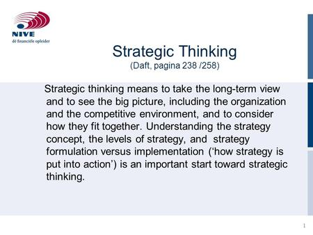 1 Strategic Thinking (Daft, pagina 238 /258) Strategic thinking means to take the long-term view and to see the big picture, including the organization.