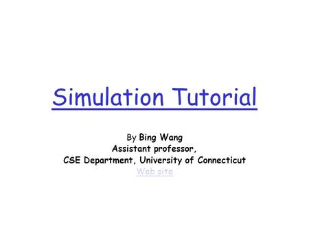 Simulation Tutorial By Bing Wang Assistant professor, CSE Department, University of Connecticut Web site.