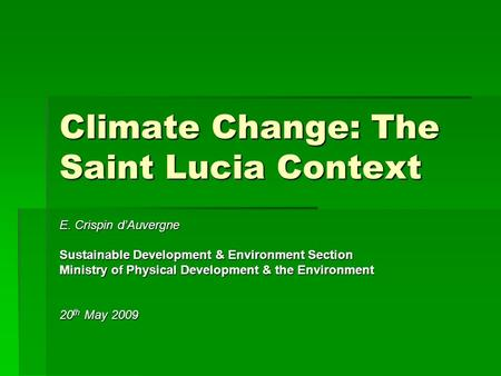 Climate Change: The Saint Lucia Context E. Crispin d'Auvergne Sustainable Development & Environment Section Ministry of Physical Development & the Environment.