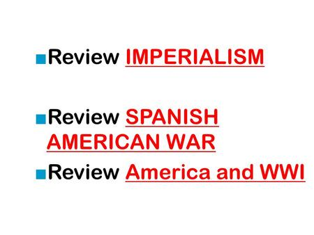 ■ Review IMPERIALISMIMPERIALISM ■ Review SPANISH AMERICAN WARSPANISH AMERICAN WAR ■ Review America and WWIAmerica and WWI.