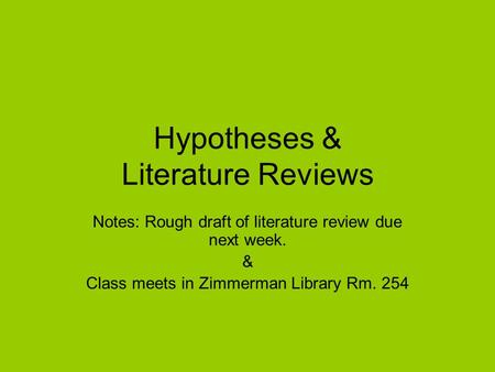 Hypotheses & Literature Reviews Notes: Rough draft of literature review due next week. & Class meets in Zimmerman Library Rm. 254.