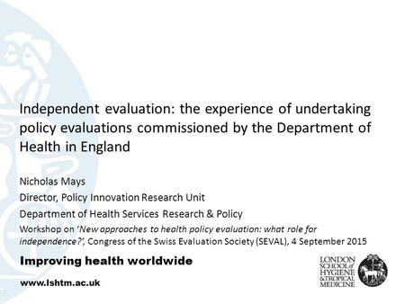 Independent evaluation: the experience of undertaking policy evaluations commissioned by the Department of Health in England Nicholas Mays Director, Policy.