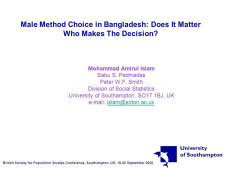 Male Method Choice in Bangladesh: Does It Matter Who Makes The Decision? Mohammad Amirul Islam Sabu S. Padmadas Peter W.F. Smith Division of Social Statistics.