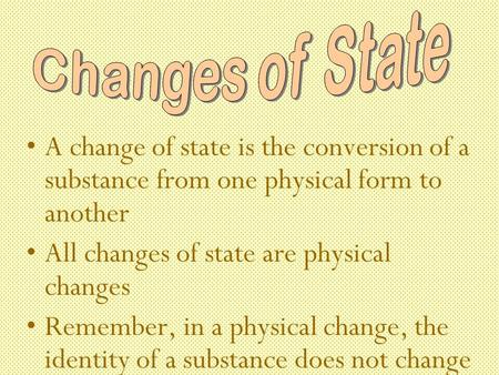 A change of state is the conversion of a substance from one physical form to another All changes of state are physical changes Remember, in a physical.